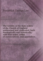 The validity of the Holy orders of the Church of England maintained and vindicated, both theologically and historically, with foot-notes, tables of consecrations, and appendices