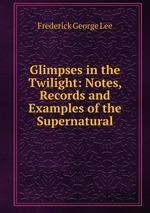 Glimpses in the Twilight: Notes, Records and Examples of the Supernatural