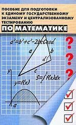 Пособие для подготовки к ЕГЭ и центральному тестированию по математике