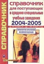Справочник для поступающих в средние специальные учебные заведения Российской Федерации. 2004-2005 гг