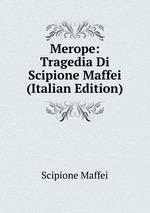 Merope: Tragedia Di Scipione Maffei (Italian Edition)