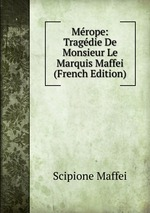 Mrope: Tragdie De Monsieur Le Marquis Maffei (French Edition)