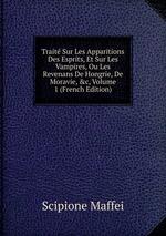 Trait Sur Les Apparitions Des Esprits, Et Sur Les Vampires, Ou Les Revenans De Hongrie, De Moravie, &c, Volume 1 (French Edition)