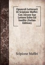 Opuscoli Letterarii Di Scipione Maffei: Con Alcune Sue Lettere Edite Ed Inedite (Italian Edition)