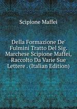 Della Formazione De` Fulmini Tratto Del Sig. Marchese Scipione Maffei, Raccolto Da Varie Sue Lettere . (Italian Edition)