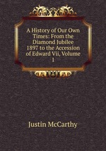 A History of Our Own Times: From the Diamond Jubilee 1897 to the Accession of Edward Vii, Volume 1