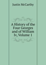 A History of the Four Georges and of William Iv, Volume 1