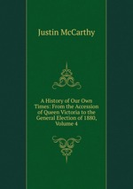 A History of Our Own Times: From the Accession of Queen Victoria to the General Election of 1880, Volume 4