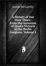 A History of Our Own Times: From the Accession of Queen Victoria to the Berlin Congress, Volume 1