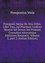 Pomponii Melae De Situ Orbis: Libri Tres, Ad Plurimos Codices Msstos Vel Denvo Vel Primum Consultos Aliorumque Editiones Recensiti, Volume 2,part 2 (Italian Edition)