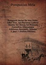 Pomponii Melae De Situ Orbis: Libri Tres, Ad Plurimos Codices Msstos Vel Denvo Vel Primum Consultos Aliorumque Editiones Recensiti, Volume 3,part 1 (Italian Edition)