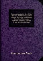 Pomponii Melae De Situ Orbis: Libri Tres, Ad Plurimos Codices Msstos Vel Denvo Vel Primum Consultos Aliorumque Editiones Recensiti, Volume 3,part 3 (Italian Edition)