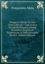 Pomponii Melae De Situ Orbis Libri Iii.: Cum Indice Rerum Et Pronunciatione Prosodica Nominum Propriorum in Difficilioribus Notata (Italian Edition)