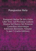 Pomponii Melae De Sitv Orbis Libri Tres: Ad Plvrimos Codices Msstos Vel Denvo Vel Primvm Consvltos Aliorvmqve Editiones Recensiti, Volume 3,part 3 (Latin Edition)