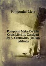 Pomponii Mel De Situ Orbis Libri Iii, Castigati By A. Gronovius. (Italian Edition)