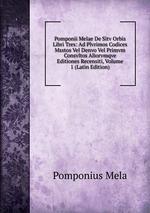 Pomponii Melae De Sitv Orbis Libri Tres: Ad Plvrimos Codices Msstos Vel Denvo Vel Primvm Consvltos Aliorvmqve Editiones Recensiti, Volume 1 (Latin Edition)