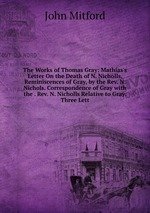 The Works of Thomas Gray: Mathias`s Letter On the Death of N. Nicholls. Reminiscences of Gray, by the Rev. N. Nichols. Correspondence of Gray with the . Rev. N. Nicholls Relative to Gray. Three Lett
