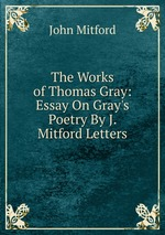 The Works of Thomas Gray: Essay On Gray`s Poetry By J. Mitford Letters