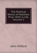 The Poetical Works of Matthew Prior: With a Life, Volume 2