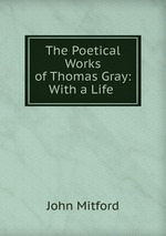 The Poetical Works of Thomas Gray: With a Life