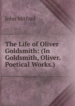 The Life of Oliver Goldsmith: (In Goldsmith, Oliver. Poetical Works.)