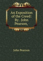 An Exposition of the Creed: By . John Pearson,