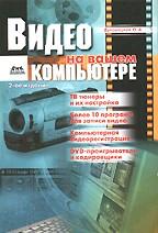 Видео на вашем ПК: ТВ тюнеры, захват кадра, видеомонтаж, DVD. 2-е издание