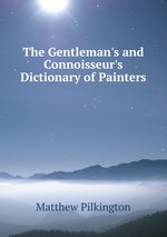 The Gentleman`s and Connoisseur`s Dictionary of Painters