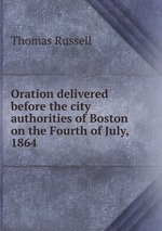 Oration delivered before the city authorities of Boston on the Fourth of July, 1864