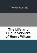 The Life and Public Services of Henry Wilson