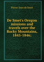 De Smet`s Oregon missions and travels over the Rocky Mountains, 1845-1846;