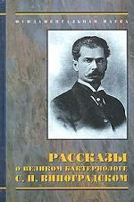 Рассказы о великом бактериологе С.Н.Виноградском