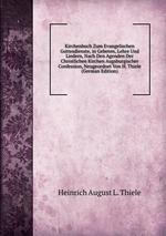 Kirchenbuch Zum Evangelischen Gottesdienste, in Gebeten, Lehre Und Liedern, Nach Den Agenden Der Christlichen Kirchen Augsburgischer Confession, Neugeordnet Von H. Thiele (German Edition)