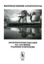 Вопросы теории архитектуры. Архитектурное сознание XX-XXI веков. Разломы и переходы
