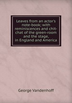 Leaves from an actor`s note-book; with reminiscences and chit-chat of the green-room and the stage, in England and America