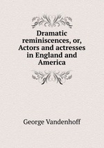 Dramatic reminiscences, or, Actors and actresses in England and America