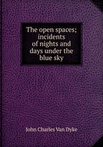 The open spaces; incidents of nights and days under the blue sky