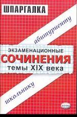 Экзаменационные сочинения: Темы XIX века: учебное пособие