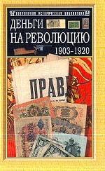 Деньги на Революцию: 1903-1920 гг. Факты. Версии. Размышления. 2-е издание