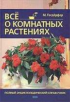 Все о комнатных растениях. Полный энциклопедический справочник