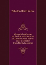 Memorial addresses on the life and character of Zebulon Baird Vance: (late a Senator from North Carolina)