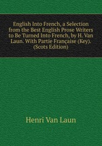 English Into French, a Selection from the Best English Prose Writers to Be Turned Into French, by H. Van Laun. With Partie Franaise (Key). (Scots Edition)