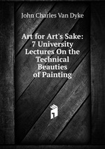 Art for Art`s Sake: 7 University Lectures On the Technical Beauties of Painting