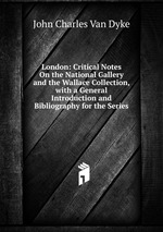 London: Critical Notes On the National Gallery and the Wallace Collection, with a General Introduction and Bibliography for the Series