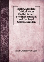Berlin, Dresden: Critical Notes On the Kaiser-Friedrich Museum and the Royal Gallery, Dresden