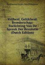 Vrijheid, Gelijkheid, Broederschap: Toelichting Van De Spreuk Der Revolutie (Dutch Edition)