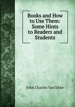 Books and How to Use Them: Some Hints to Readers and Students