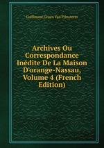 Archives Ou Correspondance Indite De La Maison D`orange-Nassau, Volume 4 (French Edition)