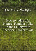 How to Judge of a Picture: Familiar Talks in the Gallery with Uncritical Lovers of Art