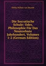 Die Socratische Schule: Oder, Philosophie Fr Das Neunzehnte Jahrhundert, Volumes 1-2 (German Edition)